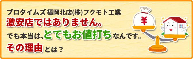 プロタイムズ福岡北店(株)フクモト工業は、激安店よりもちょっと高め!?でも本当は、とてもお値打ちなんです。その理由とは。